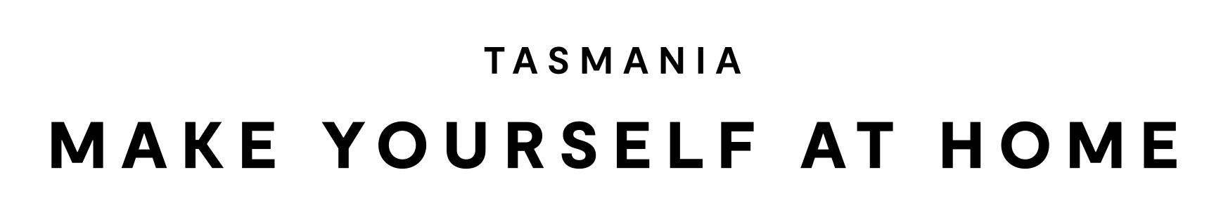 Tasmania - Make Yourself at Home